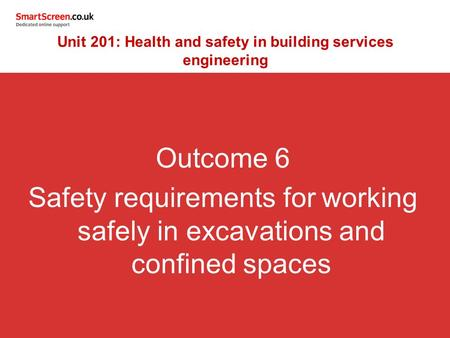 Outcome 6 Safety requirements for working safely in excavations and confined spaces Unit 201: Health and safety in building services engineering.