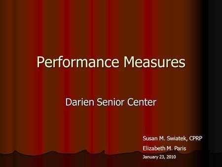 Performance Measures Darien Senior Center Susan M. Swiatek, CPRP Elizabeth M. Paris January 23, 2010.