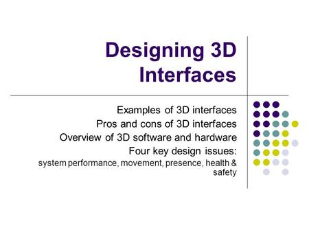 Designing 3D Interfaces Examples of 3D interfaces Pros and cons of 3D interfaces Overview of 3D software and hardware Four key design issues: system performance,