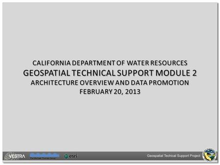 CALIFORNIA DEPARTMENT OF WATER RESOURCES GEOSPATIAL TECHNICAL SUPPORT MODULE 2 ARCHITECTURE OVERVIEW AND DATA PROMOTION FEBRUARY 20, 2013.