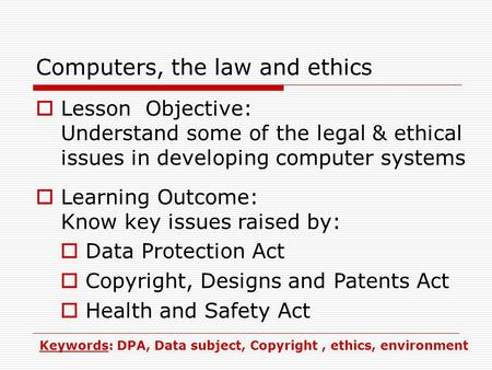 Computers, the law and ethics  Lesson Objective: Understand some of the legal & ethical issues in developing computer systems  Learning Outcome: Know.