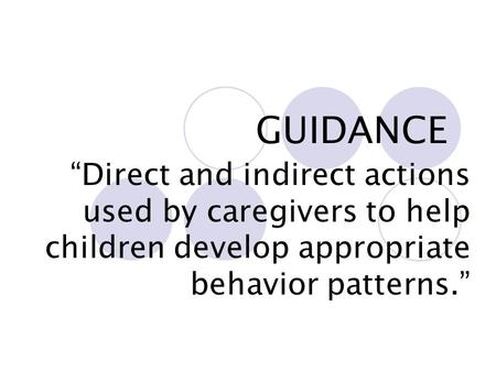 "GUIDANCE ""Direct and indirect actions used by caregivers to help children develop appropriate behavior patterns."""