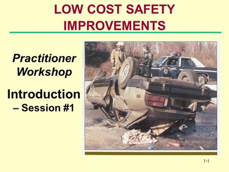 1-1 LOW COST SAFETY IMPROVEMENTS Practitioner Workshop Introduction – Session #1.