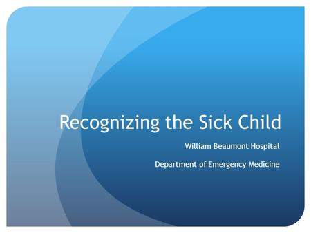 Recognizing the Sick Child William Beaumont Hospital Department of Emergency Medicine.