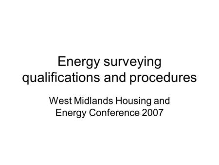 Energy surveying qualifications and procedures West Midlands Housing and Energy Conference 2007.