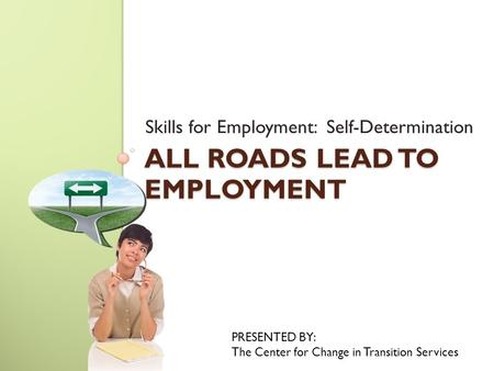 ALL ROADS LEAD TO EMPLOYMENT Skills for Employment: Self-Determination PRESENTED BY: The Center for Change in Transition Services.