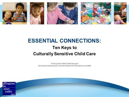 ESSENTIAL CONNECTIONS: Ten Keys to Culturally Sensitive Child Care The Program for Infant Toddler Caregivers Developed Collaboratively by the California.