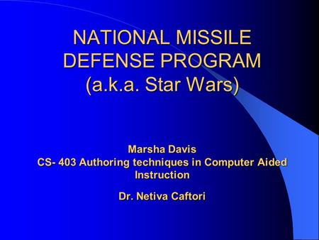 NATIONAL MISSILE DEFENSE PROGRAM (a.k.a. Star Wars) Marsha Davis CS- 403 Authoring techniques in Computer Aided Instruction Dr. Netiva Caftori.