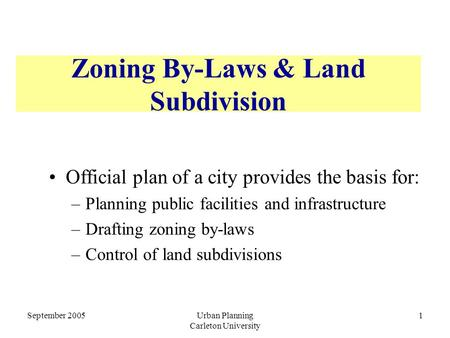September 2005Urban Planning Carleton University 1 Zoning By-Laws & Land Subdivision Official plan of a city provides the basis for: –Planning public facilities.