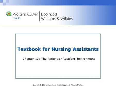 Copyright © 2012 Wolters Kluwer Health | Lippincott Williams & Wilkins Textbook for Nursing Assistants Chapter 13: The Patient or Resident Environment.