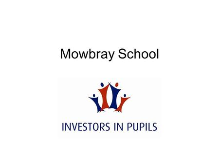 Mowbray School. Investors in Pupils Involvement in Investors in Pupils provides excellent evidence of the contribution a school is making to the five.