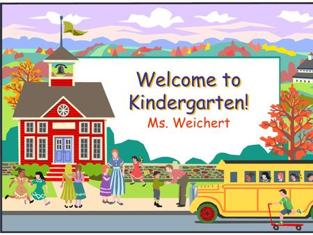 Welcome to Kindergarten! Ms. Weichert. KISD Website  Go to www.kleinisd.netwww.kleinisd.net  Scroll down to blue parent box  You will find lots of.