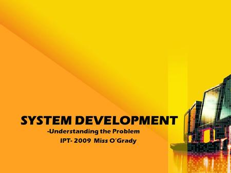 SYSTEM DEVELOPMENT -Understanding the Problem IPT- 2009 Miss O'Grady.