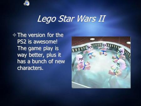 Lego Star Wars II  The version for the PS2 is awesome! The game play is way better, plus it has a bunch of new characters.