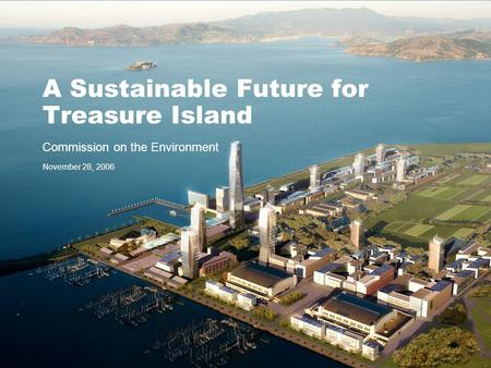 A Sustainable Future for Treasure Island Commission on the Environment November 28, 2006.