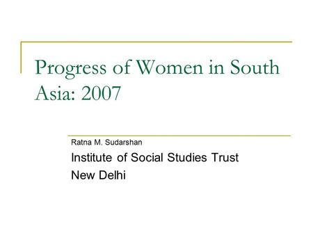 Progress of Women in South Asia: 2007 Ratna M. Sudarshan Institute of Social Studies Trust New Delhi.