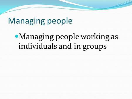 Managing people Managing people working as individuals and in groups.