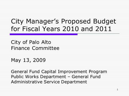 1 City Manager's Proposed Budget for Fiscal Years 2010 and 2011 City of Palo Alto Finance Committee May 13, 2009 General Fund Capital Improvement Program.