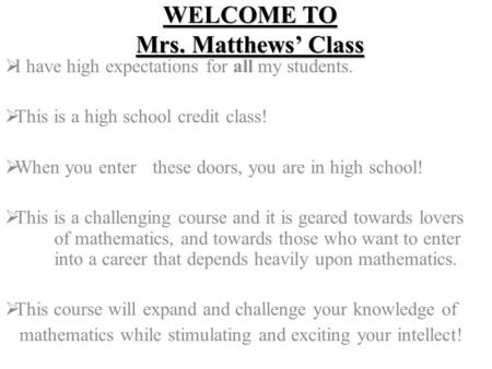 WELCOME TO Mrs. Matthews' Class  I have high expectations for all my students.  This is a high school credit class!  When you enter these doors, you.