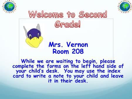 Mrs. Vernon Room 208 While we are waiting to begin, please complete the forms on the left hand side of your child's desk. You may use the index card to.