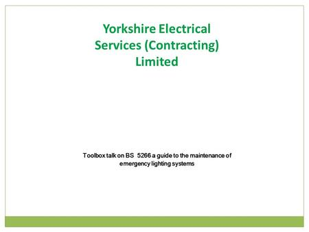 Toolbox talk on BS 5266 a guide to the maintenance of emergency lighting systems Yorkshire Electrical Services (Contracting) Limited.