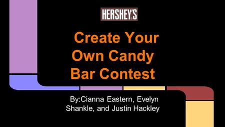 Create Your Own Candy Bar Contest By:Cianna Eastern, Evelyn Shankle, and Justin Hackley.