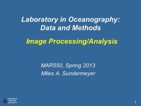 Sundermeyer MAR 550 Spring 2013 1 Laboratory in Oceanography: Data and Methods MAR550, Spring 2013 Miles A. Sundermeyer Image Processing/Analysis.
