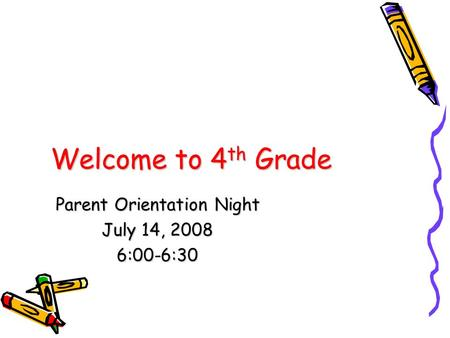 Welcome to 4 th Grade Parent Orientation Night July 14, 2008 6:00-6:30.