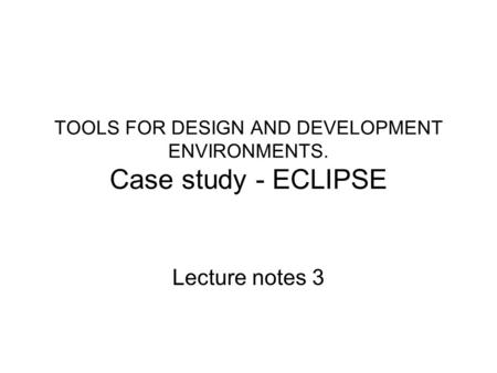 TOOLS FOR DESIGN AND DEVELOPMENT ENVIRONMENTS. Case study - ECLIPSE Lecture notes 3.