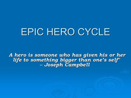 EPIC HERO CYCLE A hero is someone who has given his or her life to something bigger than one's self -- Joseph Campbell A hero is someone who has given.