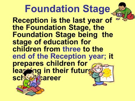 Foundation Stage Reception is the last year of the Foundation Stage, the Foundation Stage being the stage of education for children from three to the end.