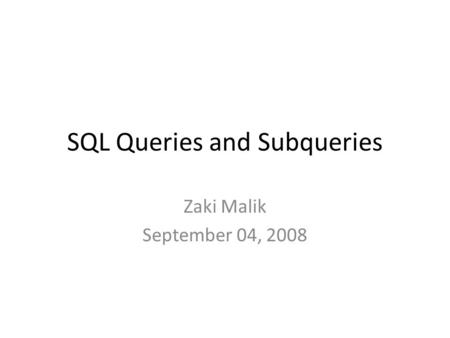 SQL Queries and Subqueries Zaki Malik September 04, 2008.
