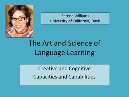 The Art and Science of Language Learning Creative and Cognitive Capacities and Capabilities Serena Williams University of California, Davis.