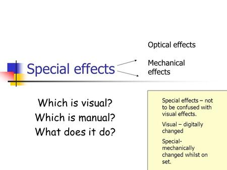 Special effects Which is visual? Which is manual? What does it do? Optical effects Mechanical effects Special effects – not to be confused with visual.