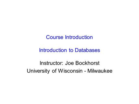 Course Introduction Introduction to Databases Instructor: Joe Bockhorst University of Wisconsin - Milwaukee.