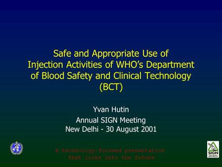 Safe and Appropriate Use of Injection Activities of WHO's Department of Blood Safety and Clinical Technology (BCT) Yvan Hutin Annual SIGN Meeting New Delhi.