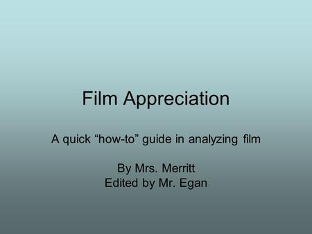 "Film Appreciation A quick ""how-to"" guide in analyzing film By Mrs. Merritt Edited by Mr. Egan."
