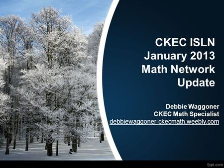 CKEC ISLN January 2013 Math Network Update Debbie Waggoner CKEC Math Specialist debbiewaggoner-ckecmath.weebly.com.