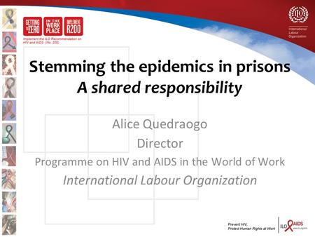 Stemming the epidemics in prisons A shared responsibility Alice Quedraogo Director Programme on HIV and AIDS in the World of Work International Labour.