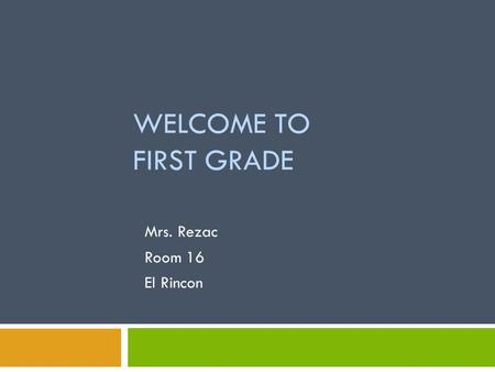 WELCOME TO FIRST GRADE Mrs. Rezac Room 16 El Rincon.