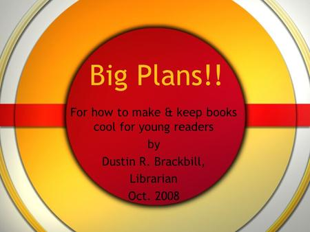 Big Plans!! For how to make & keep books cool for young readers by Dustin R. Brackbill, Librarian Oct. 2008.