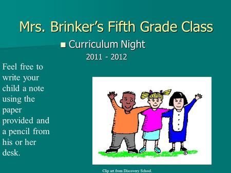 Mrs. Brinker's Fifth Grade Class Curriculum Night Curriculum Night 2011 - 2012 2011 - 2012 Feel free to write your child a note using the paper provided.