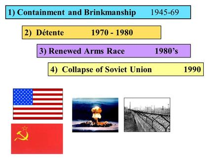 1) Containment and Brinkmanship 1945-69 2) Détente 1970 - 1980 3) Renewed Arms Race 1980's 4) Collapse of Soviet Union1990.