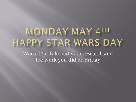 Warm Up: Take out your research and the work you did on Friday.