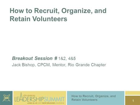 1 How to Recruit, Organize, and Retain Volunteers Breakout Session # 1&2, 4&5 Jack Bishop, CPCM, Mentor, Rio Grande Chapter How to Recruit, Organize, and.