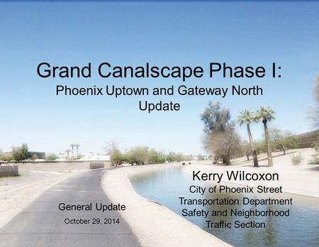 Grand Canalscape Phase I: Phoenix Uptown and Gateway North Update Kerry Wilcoxon City of Phoenix Street Transportation Department Safety and Neighborhood.