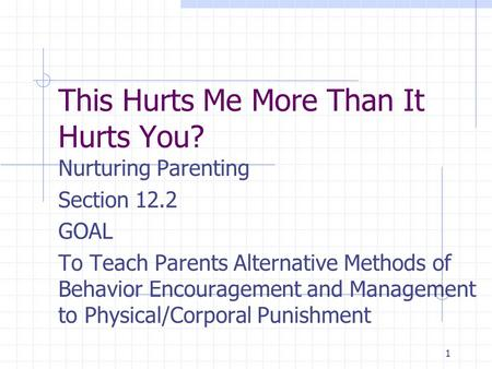1 This Hurts Me More Than It Hurts You? Nurturing Parenting Section 12.2 GOAL To Teach Parents Alternative Methods of Behavior Encouragement and Management.