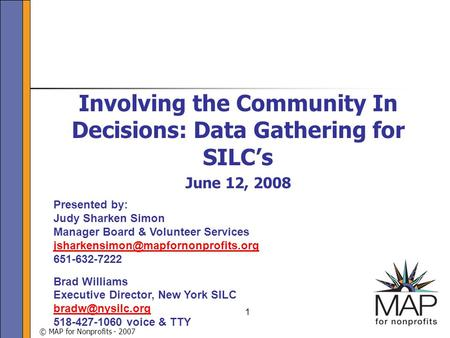 © MAP for Nonprofits - 2007 1 Involving the Community In Decisions: Data Gathering for SILC's June 12, 2008 Presented by: Judy Sharken Simon Manager Board.