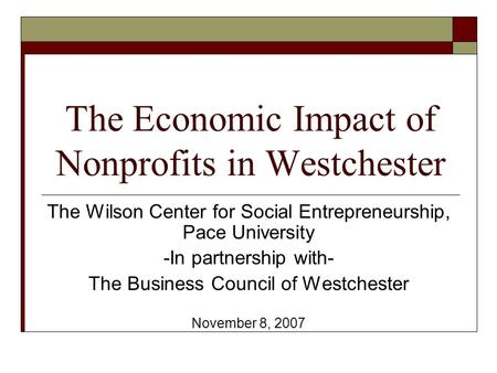 The Economic Impact of Nonprofits in Westchester The Wilson Center for Social Entrepreneurship, Pace University -In partnership with- The Business Council.