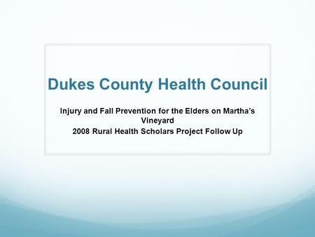 Dukes County Health Council Injury and Fall Prevention for the Elders on Martha's Vineyard 2008 Rural Health Scholars Project Follow Up.